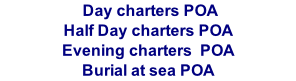 Day charters POA Half Day charters POA Evening charters  POA Burial at sea POA